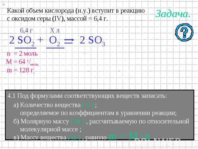 Какой объем кислорода (н.у.) вступит в реакциюс оксидом серы (IV), массой = 6,4 г. 4.1 Под формулами соответствующих веществ записать: а) Количество вещества ( n ) ; определяемое по коэффициентам в уравнении реакции; б) Молярную массу ( M ) , рассчи…