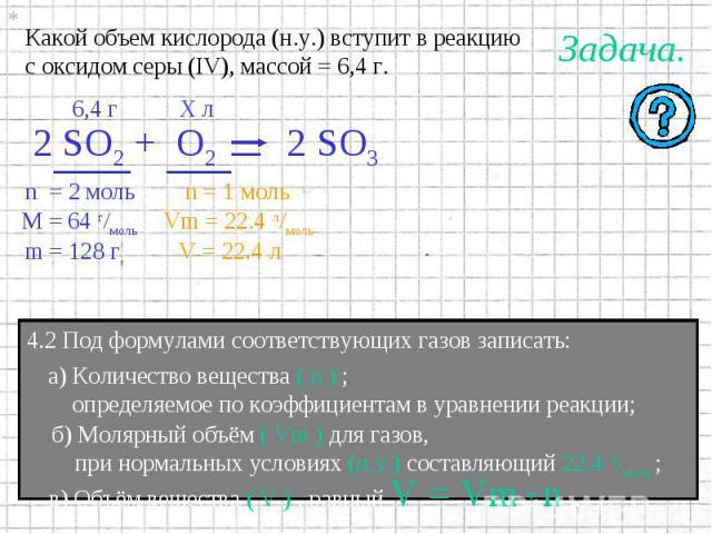 Какой объем кислорода (н.у.) вступит в реакциюс оксидом серы (IV), массой = 6,4 г. 4.2 Под формулами соответствующих газов записать: а) Количество вещества ( n ) ; определяемое по коэффициентам в уравнении реакции; б) Молярный объём ( Vm ) для газов…