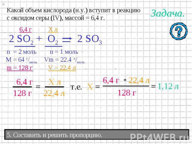 Какой объем кислорода (н.у.) вступит в реакциюс оксидом серы (IV), массой = 6,4 г. 5. Составить и решить пропорцию.