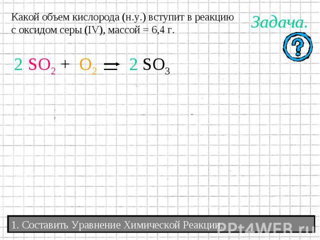 Какой объем кислорода (н.у.) вступит в реакциюс оксидом серы (IV), массой = 6,4 г.