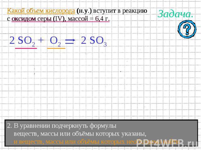 Какой объем кислорода (н.у.) вступит в реакциюс оксидом серы (IV), массой = 6,4 г. 2. В уравнении подчеркнуть формулы веществ, массы или объёмы которых указаны, и веществ, массы или объёмы которых необходимо найти.