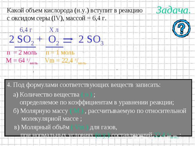 Какой объем кислорода (н.у.) вступит в реакциюс оксидом серы (IV), массой = 6,4 г. а) Количество вещества ( n ) ; определяемое по коэффициентам в уравнении реакции; б) Молярную массу ( M ) , рассчитываемую по относительной молекулярной массе ; в) Мо…