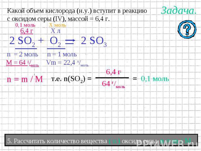 Какой объем кислорода (н.у.) вступит в реакциюс оксидом серы (IV), массой = 6,4 г. 5. Рассчитать количество вещества ( n ) оксида серы n = m / M.
