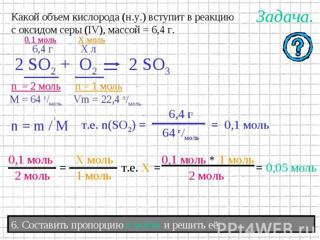 Какой объем кислорода (н.у.) вступит в реакциюс оксидом серы (IV), массой = 6,4 г.6. Составить пропорцию в молях и решить её.