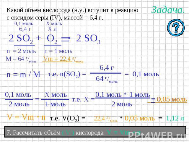 Какой объем кислорода (н.у.) вступит в реакциюс оксидом серы (IV), массой = 6,4 г. 7. Рассчитать объём ( V ) кислорода V = Vm * n .