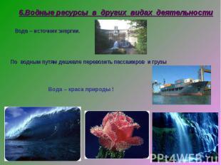6.Водные ресурсы в других видах деятельности Вода – источник энергии. По водным