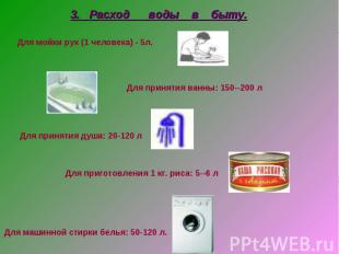 3. Расход воды в быту. Для мойки рук (1 человека) - 5л. Для принятия ванны: 150