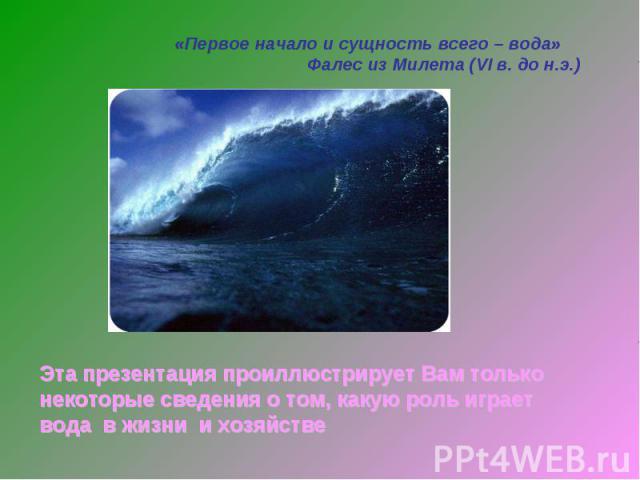 «Первое начало и сущность всего – вода» Фалес из Милета (VI в. до н.э.) Эта презентация проиллюстрирует Вам только некоторые сведения о том, какую роль играет вода в жизни и хозяйстве