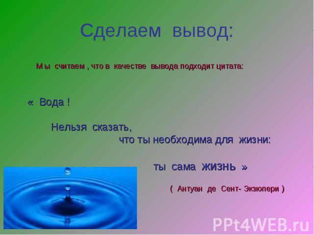 Сделаем вывод: М ы считаем , что в качестве вывода подходит цитата:« Вода ! Нельзя сказать, что ты необходима для жизни: ты сама жизнь »