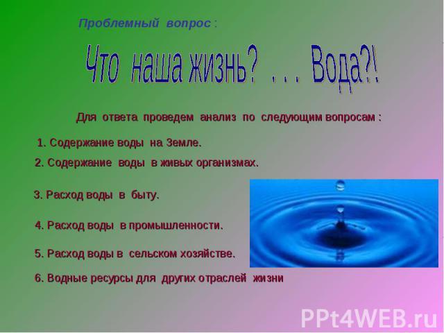 Что наша жизнь? . . . Вода?! Для ответа проведем анализ по следующим вопросам : 1. Содержание воды на Земле.2. Содержание воды в живых организмах. 3. Расход воды в быту. 4. Расход воды в промышленности. 5. Расход воды в сельском хозяйстве. 6. Водные…