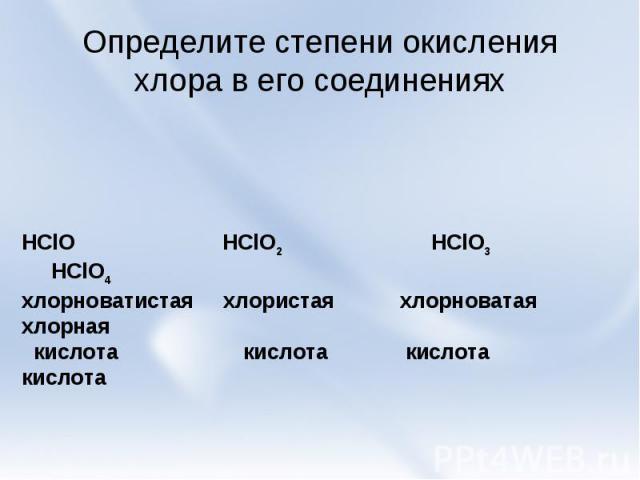 Определите степени окисления хлора в его соединениях HClO HClO2 HClO3 HClO4хлорноватистая хлористая хлорноватая хлорная кислота кислота кислота кислота