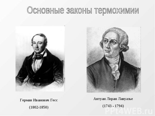 Основные законы термохимии Герман Иванович Гесс(1802-1850) Антуан Лоран Лавуазье (1743 - 1794)