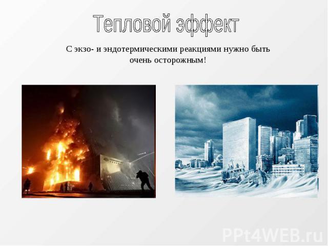 Тепловой эффект С экзо- и эндотермическими реакциями нужно быть очень осторожным!