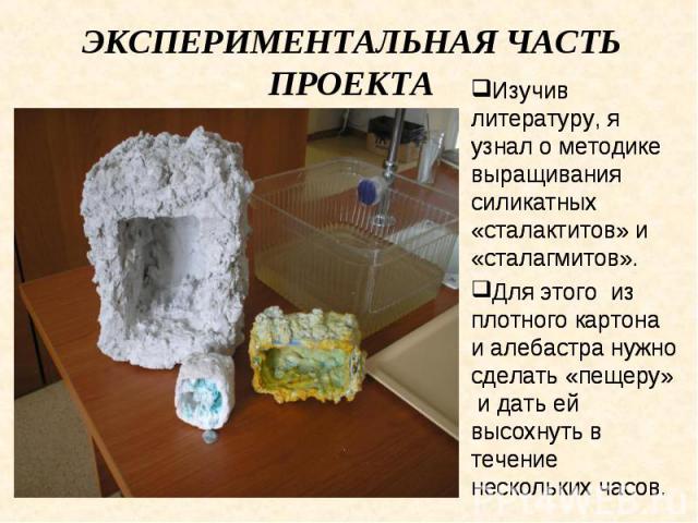 Экспериментальная часть проекта Изучив литературу, я узнал о методике выращивания силикатных «сталактитов» и «сталагмитов». Для этого из плотного картона и алебастра нужно сделать «пещеру» и дать ей высохнуть в течение нескольких часов.