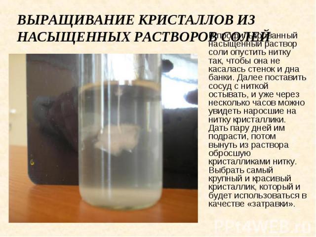 Выращивание кристаллов из насыщенных растворов солей В профильтрованный насыщенный раствор соли опустить нитку так, чтобы она не касалась стенок и дна банки. Далее поставить сосуд с ниткой остывать, и уже через несколько часов можно увидеть наросшие…