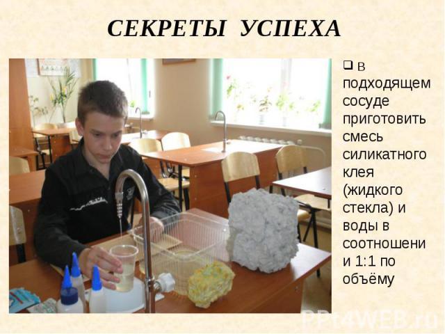 Секреты успеха В подходящем сосуде приготовить смесь силикатного клея (жидкого стекла) и воды в соотношении 1:1 по объёму