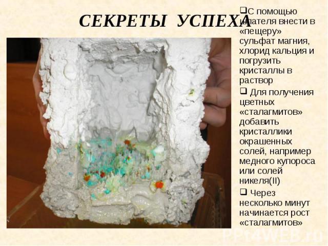 Секреты успеха С помощью шпателя внести в «пещеру» сульфат магния, хлорид кальция и погрузить кристаллы в раствор Для получения цветных «сталагмитов» добавить кристаллики окрашенных солей, например медного купороса или солей никеля(II) Через несколь…