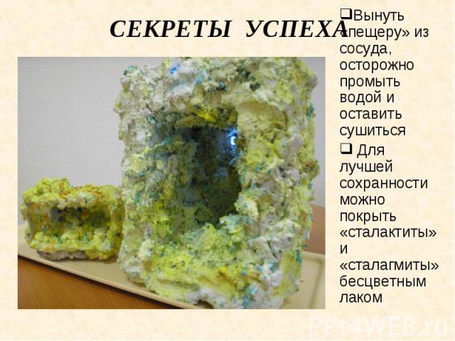 Секреты успеха Вынуть «пещеру» из сосуда, осторожно промыть водой и оставить сушиться Для лучшей сохранности можно покрыть «сталактиты» и «сталагмиты» бесцветным лаком