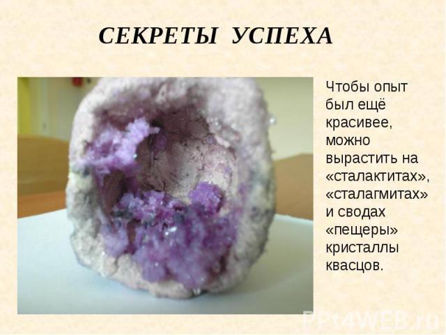 Секреты успеха Чтобы опыт был ещё красивее, можно вырастить на «сталактитах», «сталагмитах» и сводах «пещеры» кристаллы квасцов.