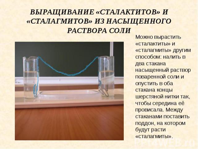 Выращивание «сталактитов» и «сталагмитов» из насыщенного раствора соли Можно вырастить «сталактиты» и «сталагмиты» другим способом: налить в два стакана насыщенный раствор поваренной соли и опустить в оба стакана концы шерстяной нитки так, чтобы сер…