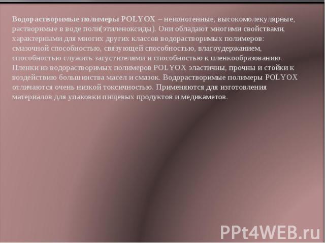 Водорастворимые полимеры POLYOX – неионогенные, высокомолекулярные, растворимые в воде поли(этиленоксиды). Они обладают многими свойствами, характерными для многих других классов водорастворимых полимеров: смазочной способностью, связующей способнос…
