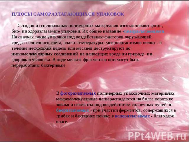 ПЛЮСЫ САМОРАЗЛАГАЮЩИХСЯ УПАКОВОК Сегодня из специальных полимерных материалов изготавливают фото-, био- и водоразлагаемые упаковки. Их общее название -саморазлагающиеся. На свалках такие упаковки под воздействием факторов окружающей среды: солнечног…