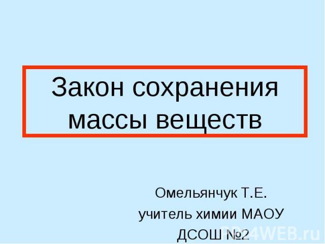 Закон сохранения массы веществ Омельянчук Т.Е.учитель химии МАОУ ДСОШ №2г. Домодедово