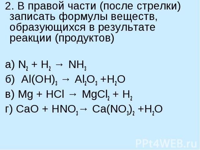 2. В правой части (после стрелки) записать формулы веществ, образующихся в результате реакции (продуктов) а) N2 + H2 → NH3 б) Al(OH)3 → Al2O3 +H2O  в) Mg + HCl → MgCl2 + H2г) СaO + HNO3→ Ca(NO3)2 +H2O