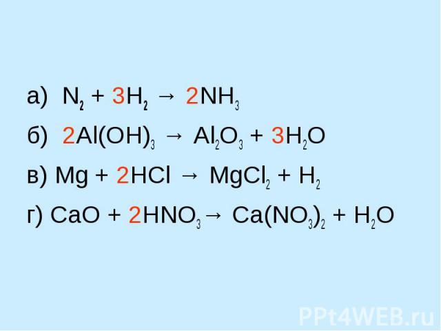 а) N2 + 3H2 → 2NH3б) 2Al(OH)3 → Al2O3 + 3H2Oв) Mg + 2HCl → MgCl2 + H2 г) СaO + 2HNO3→ Ca(NO3)2 + H2O