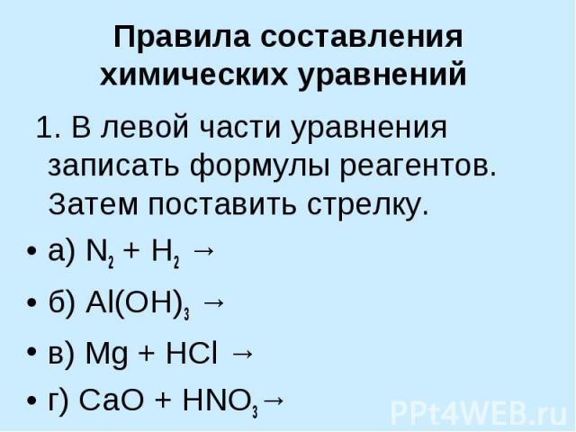 Правила составления химических уравнений 1. В левой части уравнения записать формулы реагентов. Затем поставить стрелку.а) N2 + H2 →б) Al(OH)3 →в) Mg + HCl →г) СaO + HNO3→