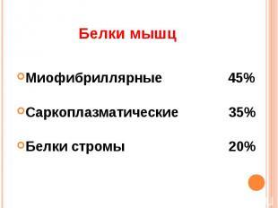Белки мышц Миофибриллярные 45%Саркоплазматические 35%Белки стромы 20%