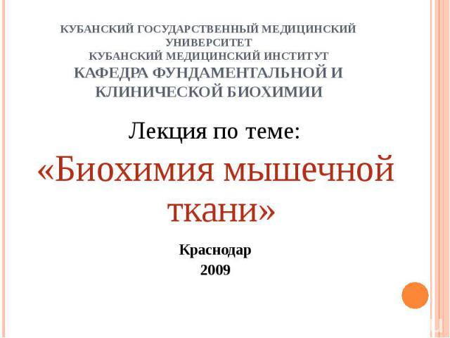 КУБАНСКИЙ ГОСУДАРСТВЕННЫЙ МЕДИЦИНСКИЙ УНИВЕРСИТЕТКУБАНСКИЙ МЕДИЦИНСКИЙ ИНСТИТУТКАФЕДРА ФУНДАМЕНТАЛЬНОЙ И КЛИНИЧЕСКОЙ БИОХИМИИ Лекция по теме:«Биохимия мышечной ткани»Краснодар2009