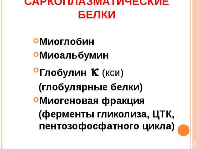 Саркоплазматические белки МиоглобинМиоальбуминГлобулин (кси) (глобулярные белки)Миогеновая фракция (ферменты гликолиза, ЦТК, пентозофосфатного цикла)