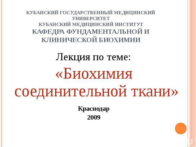 КУБАНСКИЙ ГОСУДАРСТВЕННЫЙ МЕДИЦИНСКИЙ УНИВЕРСИТЕТКУБАНСКИЙ МЕДИЦИНСКИЙ ИНСТИТУТКАФЕДРА ФУНДАМЕНТАЛЬНОЙ И КЛИНИЧЕСКОЙ БИОХИМИИ Лекция по теме:«Биохимия соединительной ткани»Краснодар2009