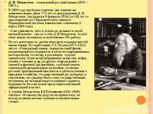 Д. И. Менделеев – гениальный русский химик (1834 – 1907г.).В 2009 году мы будем
