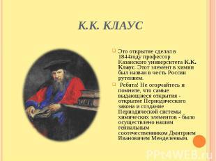 К.К. Клаус Это открытие сделал в 1844году профессор Казанского университета К.К.