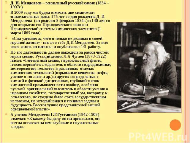 Д. И. Менделеев – гениальный русский химик (1834 – 1907г.).В 2009 году мы будем отмечать две химически знаменательные даты: 175 лет со дня рождения Д. И. Менделеева (он родился 8 февраля 1834г.) и 140 лет со дня открытия его Периодического закона и …
