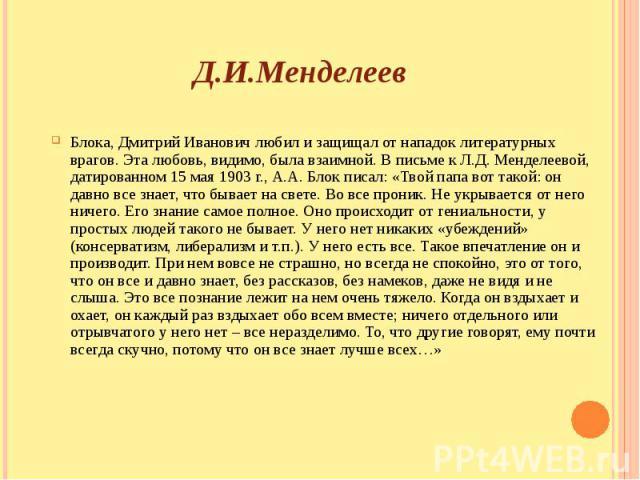 Д.И.Менделеев Блока, Дмитрий Иванович любил и защищал от нападок литературных врагов. Эта любовь, видимо, была взаимной. В письме к Л.Д. Менделеевой, датированном 15 мая 1903 г., А.А. Блок писал: «Твой папа вот такой: он давно все знает, что бывает …
