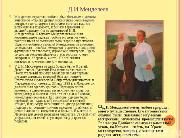Д.И.Менделеев Менделеев страстно любил и был большим знатоком живописи, «так же дышал искусством, как и наукой, которые считал двумя сторонами единого нашего устремления к красоте, к вечной гармонии, к высшей правде» (из воспоминаний И.Д. Менделеева…