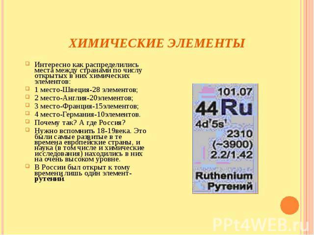 Химические элементы Интересно как распределились места между странами по числу открытых в них химических элементов: 1 место-Швеция-28 элементов; 2 место-Англия-20элементов; 3 место-Франция-15элементов; 4 место-Германия-10элементов. Почему так? А где…