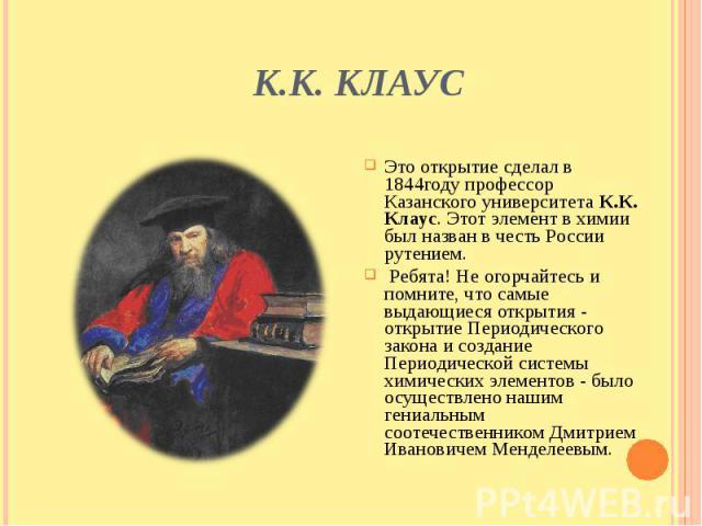 К.К. Клаус Это открытие сделал в 1844году профессор Казанского университета К.К. Клаус. Этот элемент в химии был назван в честь России рутением. Ребята! Не огорчайтесь и помните, что самые выдающиеся открытия - открытие Периодического закона и созда…