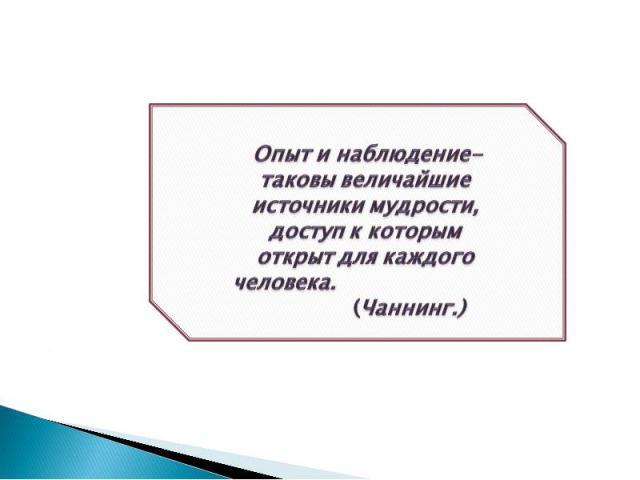 Опыт и наблюдение- таковы величайшие источники мудрости, доступ к которым открыт для каждого человека. (Чаннинг.)