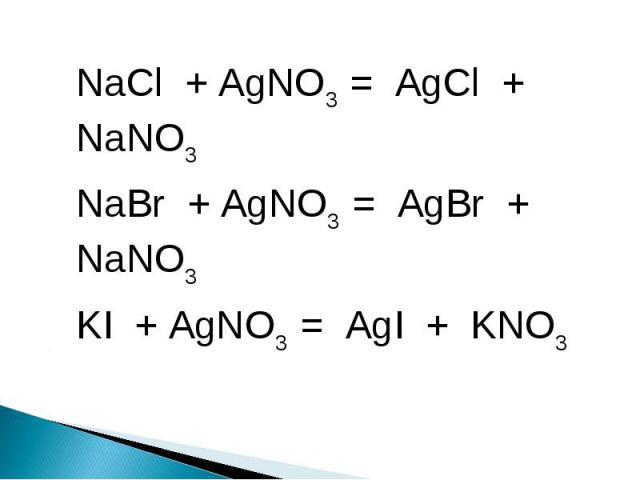 NaCl + AgNO3 = AgCl + NaNO3NaBr + AgNO3 = AgBr + NaNO3KI + AgNO3 = AgI + KNO3