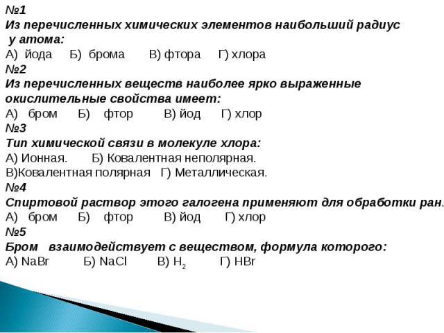 №1Из перечисленных химических элементов наибольший радиус у атома:А) йода Б) брома В) фтора Г) хлора №2Из перечисленных веществ наиболее ярко выраженные окислительные свойства имеет:А) бром Б) фтор В) йод Г) хлор№3Тип химической связи в молекуле хло…