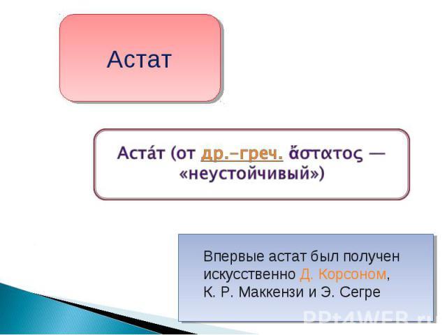 Астат Астат (от др.-греч. ἄστατος— «неустойчивый») Впервые астат был получен искусственно Д. Корсоном, К.Р.Маккензи и Э. Сегре