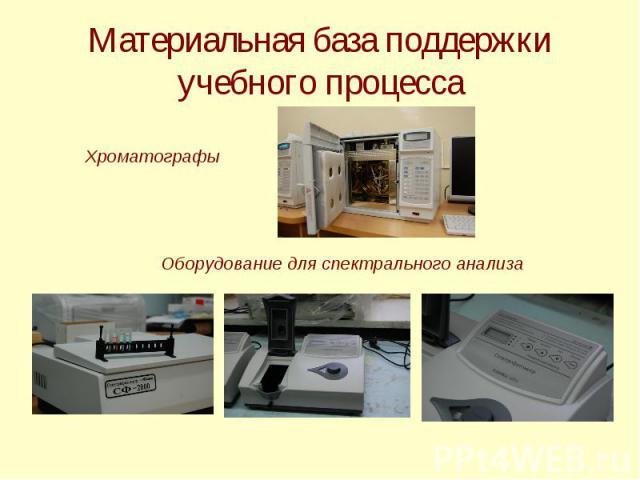 Материальная база поддержки учебного процесса Хроматографы Оборудование для спектрального анализа