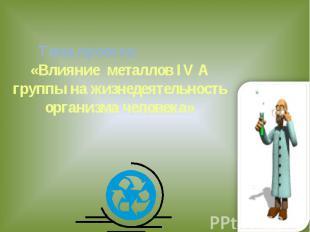 Тема проекта: «Влияние металлов IV A группы на жизнедеятельность организма челов