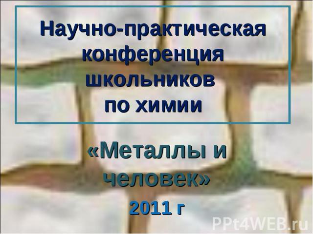 Научно-практическая конференция школьников по химии «Металлы и человек»2011 г