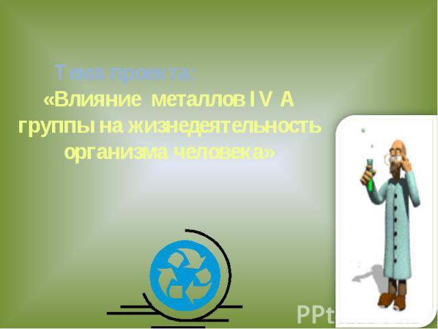 Тема проекта: «Влияние металлов IV A группы на жизнедеятельность организма человека»