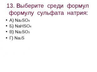 13. Выберите среди формул формулу сульфата натрия: А) Na2SO4 Б) NaHSO4В) Na2SO3Г